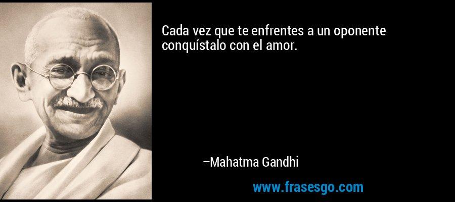 Cada vez que te enfrentes a un oponente conquístalo con el amor. – Mahatma Gandhi