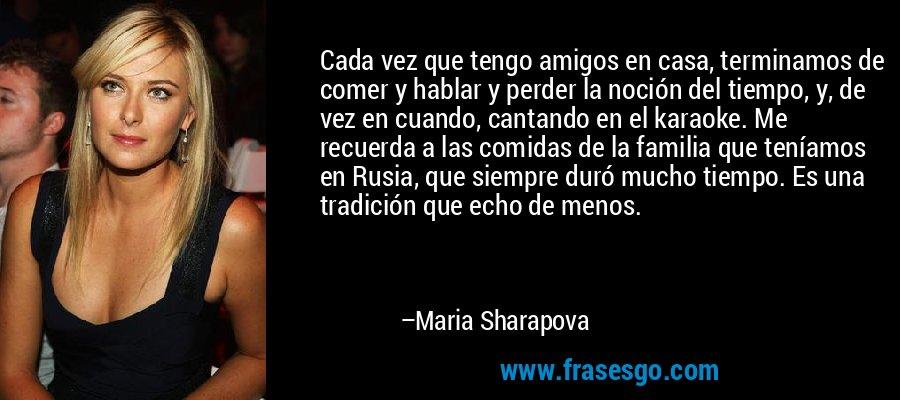 Cada vez que tengo amigos en casa, terminamos de comer y hablar y perder la noción del tiempo, y, de vez en cuando, cantando en el karaoke. Me recuerda a las comidas de la familia que teníamos en Rusia, que siempre duró mucho tiempo. Es una tradición que echo de menos. – Maria Sharapova
