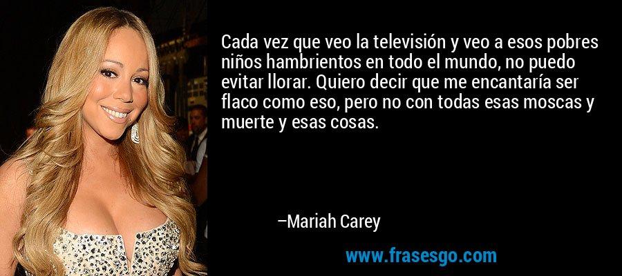 Cada vez que veo la televisión y veo a esos pobres niños hambrientos en todo el mundo, no puedo evitar llorar. Quiero decir que me encantaría ser flaco como eso, pero no con todas esas moscas y muerte y esas cosas. – Mariah Carey
