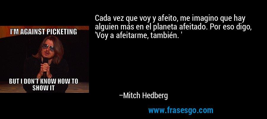 Cada vez que voy y afeito, me imagino que hay alguien más en el planeta afeitado. Por eso digo, 'Voy a afeitarme, también. ' – Mitch Hedberg