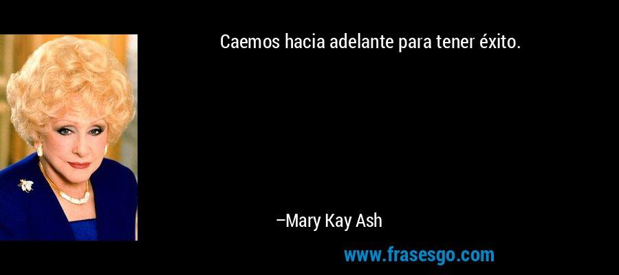 Caemos hacia adelante para tener éxito. – Mary Kay Ash