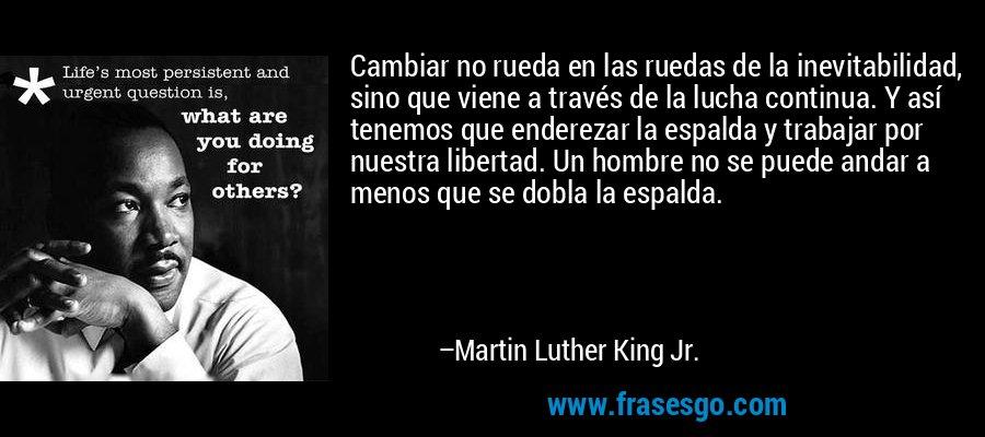 Cambiar no rueda en las ruedas de la inevitabilidad, sino que viene a través de la lucha continua. Y así tenemos que enderezar la espalda y trabajar por nuestra libertad. Un hombre no se puede andar a menos que se dobla la espalda. – Martin Luther King Jr.