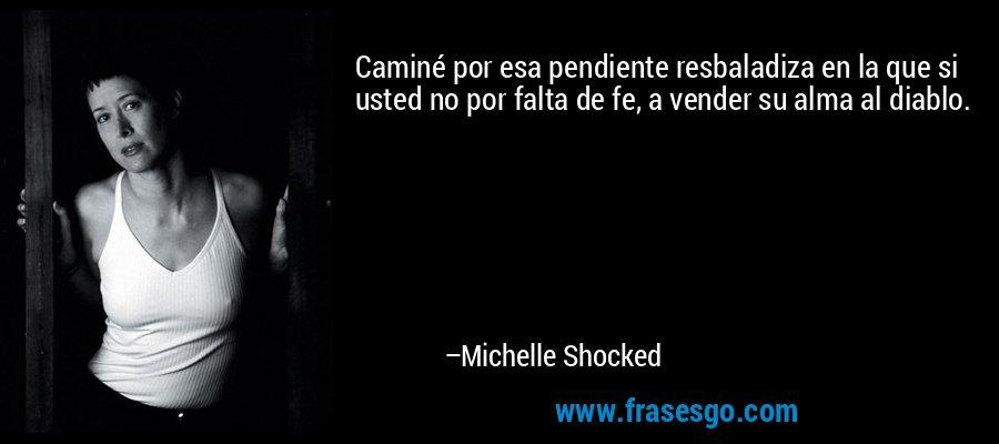 Caminé por esa pendiente resbaladiza en la que si usted no por falta de fe, a vender su alma al diablo. – Michelle Shocked