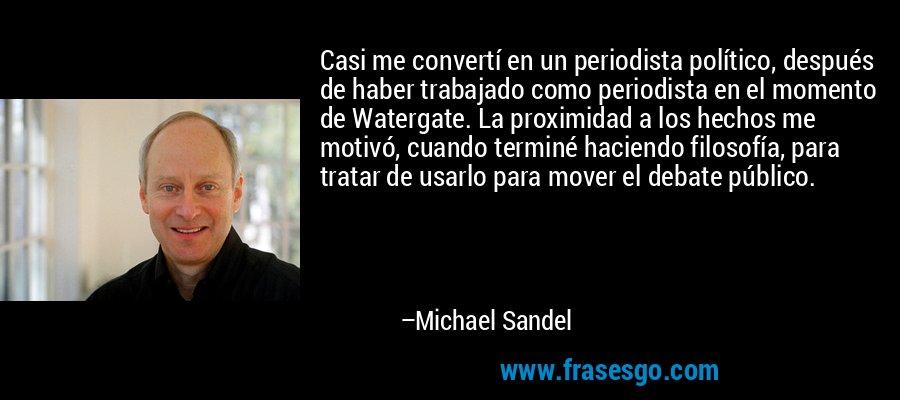 Casi me convertí en un periodista político, después de haber trabajado como periodista en el momento de Watergate. La proximidad a los hechos me motivó, cuando terminé haciendo filosofía, para tratar de usarlo para mover el debate público. – Michael Sandel