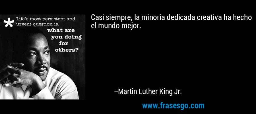 Casi siempre, la minoría dedicada creativa ha hecho el mundo mejor. – Martin Luther King Jr.