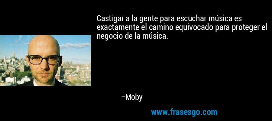 Castigar a la gente para escuchar música es exactamente el camino equivocado para proteger el negocio de la música. – Moby