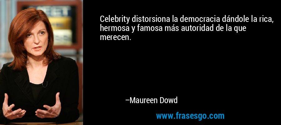 Celebrity distorsiona la democracia dándole la rica, hermosa y famosa más autoridad de la que merecen. – Maureen Dowd
