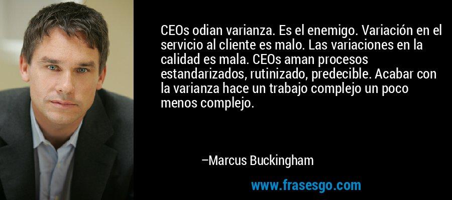 CEOs odian varianza. Es el enemigo. Variación en el servicio al cliente es malo. Las variaciones en la calidad es mala. CEOs aman procesos estandarizados, rutinizado, predecible. Acabar con la varianza hace un trabajo complejo un poco menos complejo. – Marcus Buckingham