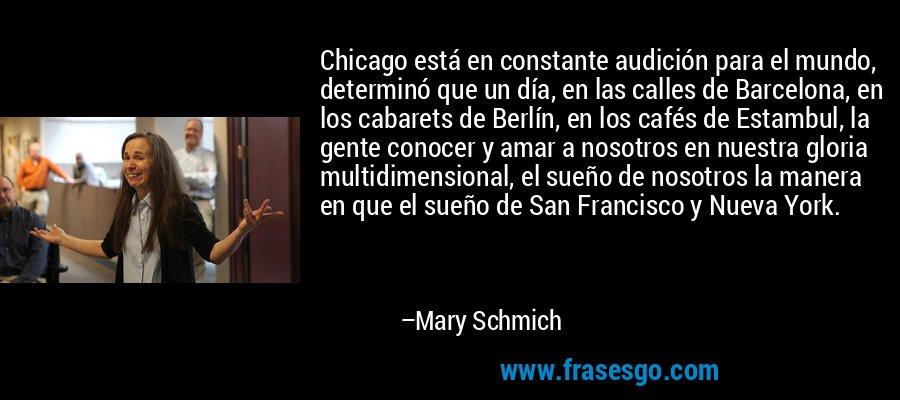 Chicago está en constante audición para el mundo, determinó que un día, en las calles de Barcelona, en los cabarets de Berlín, en los cafés de Estambul, la gente conocer y amar a nosotros en nuestra gloria multidimensional, el sueño de nosotros la manera en que el sueño de San Francisco y Nueva York. – Mary Schmich