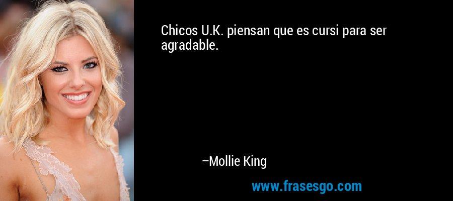 Chicos U.K. piensan que es cursi para ser agradable. – Mollie King