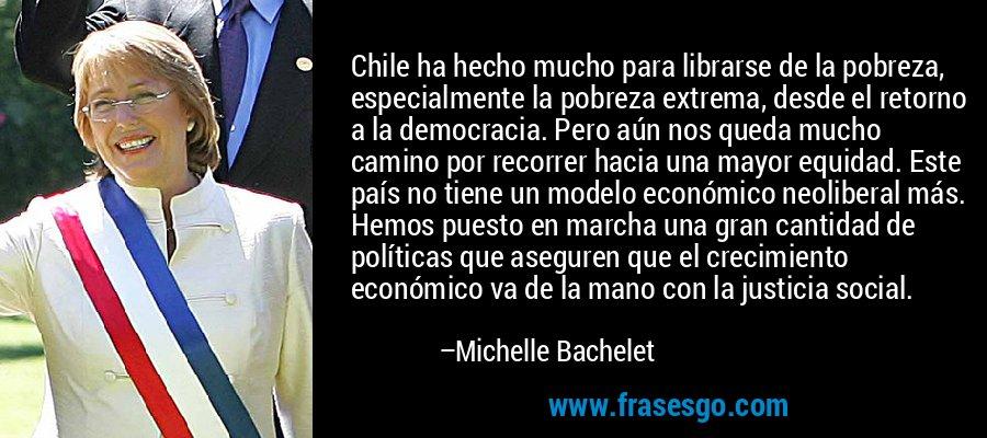 Chile ha hecho mucho para librarse de la pobreza, especialmente la pobreza extrema, desde el retorno a la democracia. Pero aún nos queda mucho camino por recorrer hacia una mayor equidad. Este país no tiene un modelo económico neoliberal más. Hemos puesto en marcha una gran cantidad de políticas que aseguren que el crecimiento económico va de la mano con la justicia social. – Michelle Bachelet