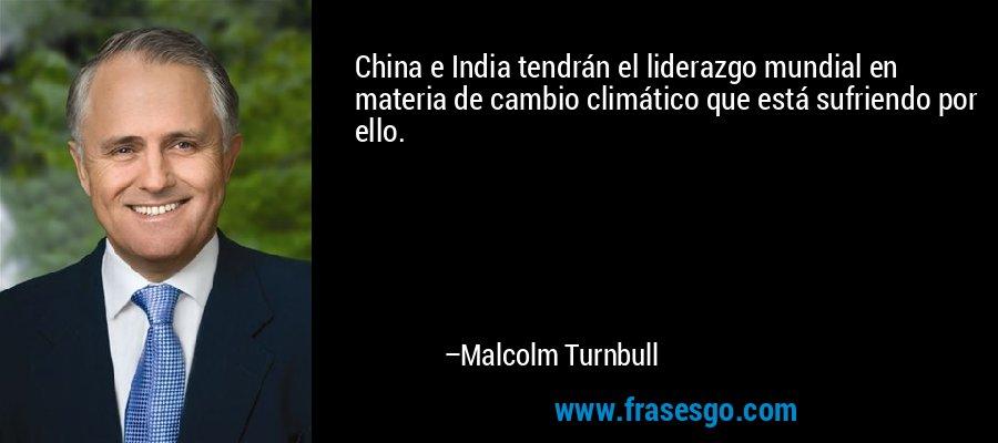 China e India tendrán el liderazgo mundial en materia de cambio climático que está sufriendo por ello. – Malcolm Turnbull