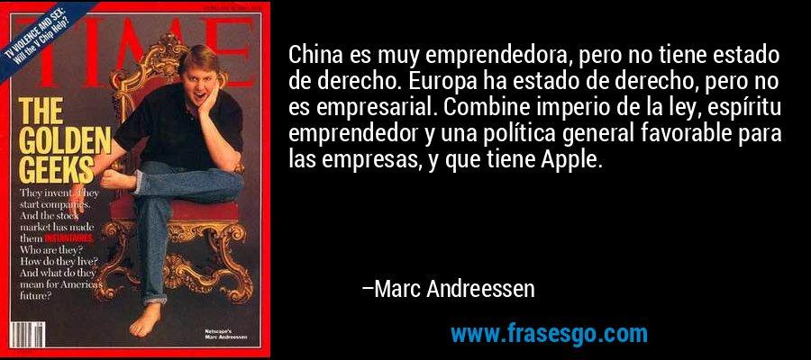 China es muy emprendedora, pero no tiene estado de derecho. Europa ha estado de derecho, pero no es empresarial. Combine imperio de la ley, espíritu emprendedor y una política general favorable para las empresas, y que tiene Apple. – Marc Andreessen