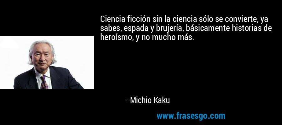 Ciencia ficción sin la ciencia sólo se convierte, ya sabes, espada y brujería, básicamente historias de heroísmo, y no mucho más. – Michio Kaku