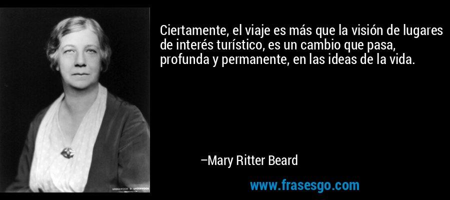 Ciertamente, el viaje es más que la visión de lugares de interés turístico, es un cambio que pasa, profunda y permanente, en las ideas de la vida. – Mary Ritter Beard