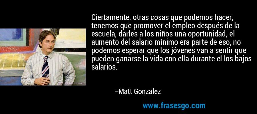 Ciertamente, otras cosas que podemos hacer, tenemos que promover el empleo después de la escuela, darles a los niños una oportunidad, el aumento del salario mínimo era parte de eso, no podemos esperar que los jóvenes van a sentir que pueden ganarse la vida con ella durante el los bajos salarios. – Matt Gonzalez