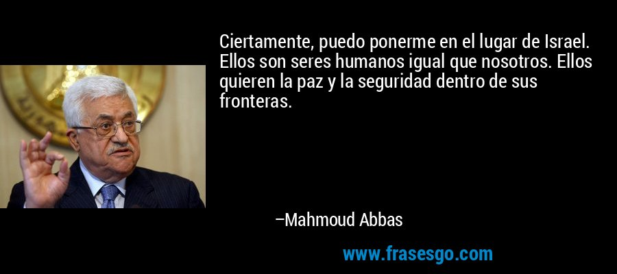 Ciertamente, puedo ponerme en el lugar de Israel. Ellos son seres humanos igual que nosotros. Ellos quieren la paz y la seguridad dentro de sus fronteras. – Mahmoud Abbas