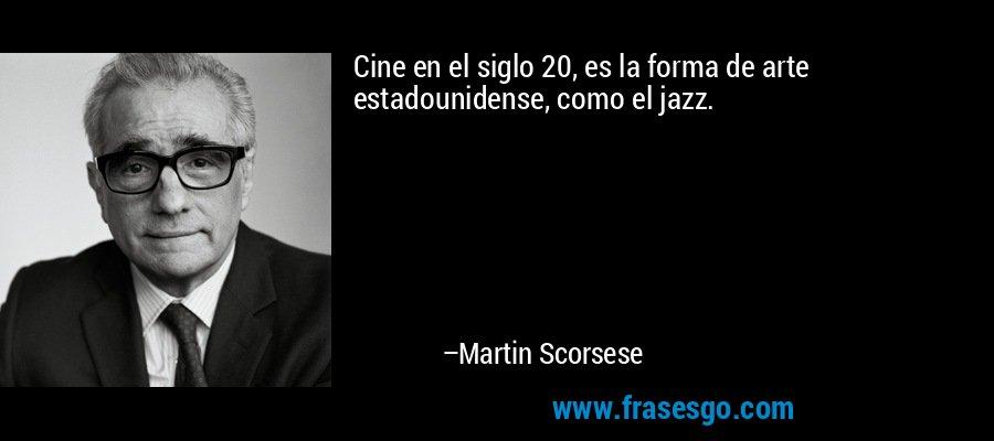 Cine en el siglo 20, es la forma de arte estadounidense, como el jazz. – Martin Scorsese
