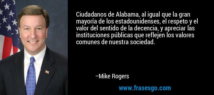 Ciudadanos de Alabama, al igual que la gran mayoría de los estadounidenses, el respeto y el valor del sentido de la decencia, y apreciar las instituciones públicas que reflejen los valores comunes de nuestra sociedad. – Mike Rogers