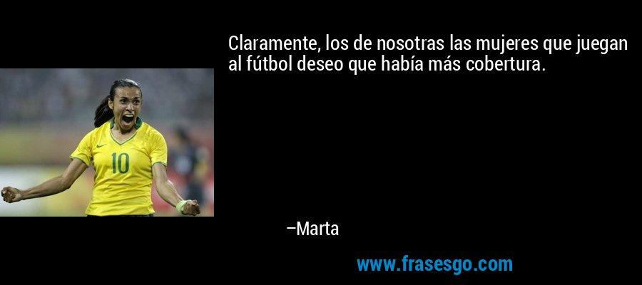 Claramente, los de nosotras las mujeres que juegan al fútbol deseo que había más cobertura. – Marta