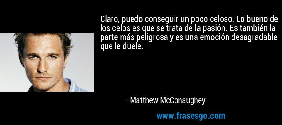Claro, puedo conseguir un poco celoso. Lo bueno de los celos es que se trata de la pasión. Es también la parte más peligrosa y es una emoción desagradable que le duele. – Matthew McConaughey