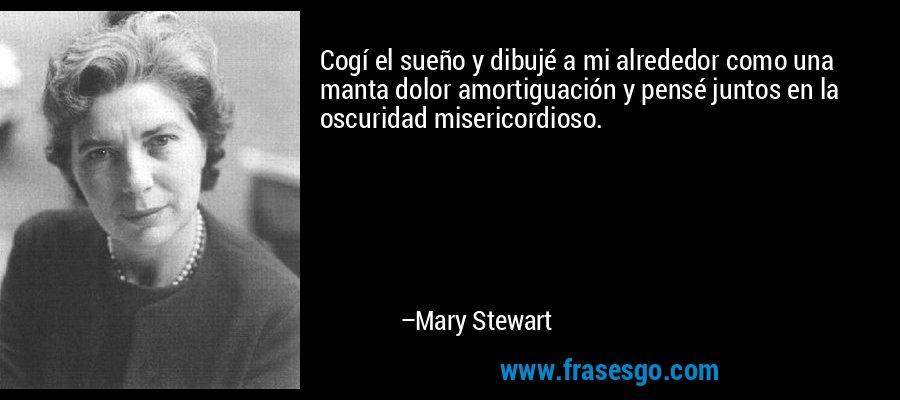 Cogí el sueño y dibujé a mi alrededor como una manta dolor amortiguación y pensé juntos en la oscuridad misericordioso. – Mary Stewart