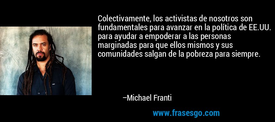 Colectivamente, los activistas de nosotros son fundamentales para avanzar en la política de EE.UU. para ayudar a empoderar a las personas marginadas para que ellos mismos y sus comunidades salgan de la pobreza para siempre. – Michael Franti