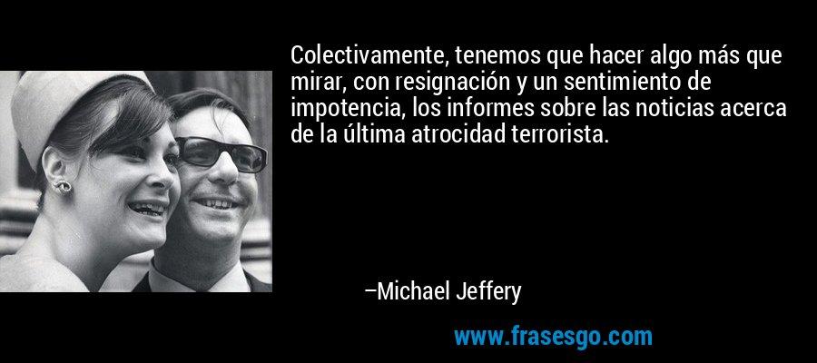 Colectivamente, tenemos que hacer algo más que mirar, con resignación y un sentimiento de impotencia, los informes sobre las noticias acerca de la última atrocidad terrorista. – Michael Jeffery