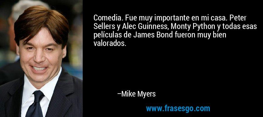 Comedia. Fue muy importante en mi casa. Peter Sellers y Alec Guinness, Monty Python y todas esas películas de James Bond fueron muy bien valorados. – Mike Myers