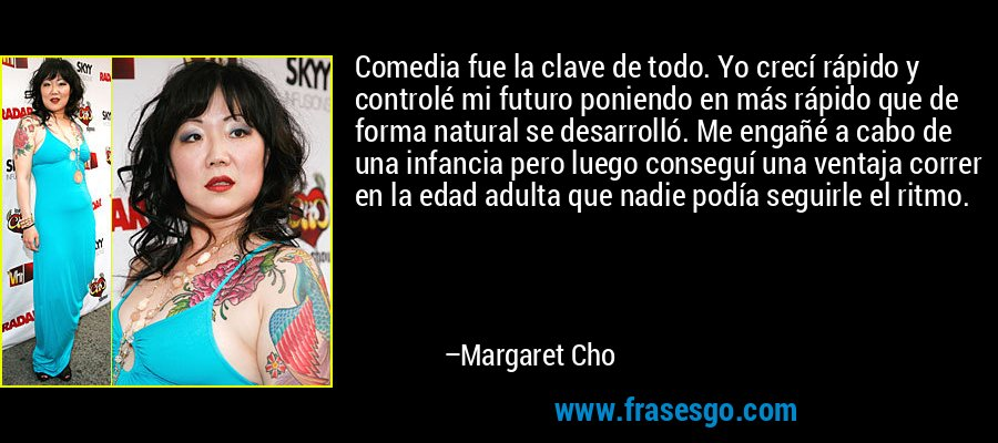 Comedia fue la clave de todo. Yo crecí rápido y controlé mi futuro poniendo en más rápido que de forma natural se desarrolló. Me engañé a cabo de una infancia pero luego conseguí una ventaja correr en la edad adulta que nadie podía seguirle el ritmo. – Margaret Cho