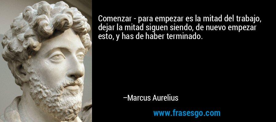 Comenzar - para empezar es la mitad del trabajo, dejar la mitad siguen siendo, de nuevo empezar esto, y has de haber terminado. – Marcus Aurelius