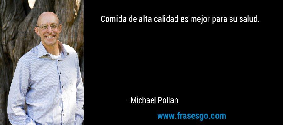 Comida de alta calidad es mejor para su salud. – Michael Pollan