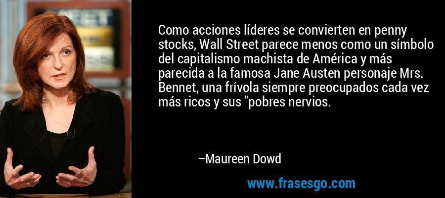 Como acciones líderes se convierten en penny stocks, Wall Street parece menos como un símbolo del capitalismo machista de América y más parecida a la famosa Jane Austen personaje Mrs. Bennet, una frívola siempre preocupados cada vez más ricos y sus