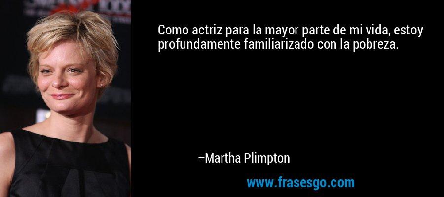 Como actriz para la mayor parte de mi vida, estoy profundamente familiarizado con la pobreza. – Martha Plimpton