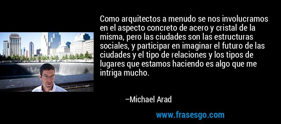 Como arquitectos a menudo se nos involucramos en el aspecto concreto de acero y cristal de la misma, pero las ciudades son las estructuras sociales, y participar en imaginar el futuro de las ciudades y el tipo de relaciones y los tipos de lugares que estamos haciendo es algo que me intriga mucho. – Michael Arad