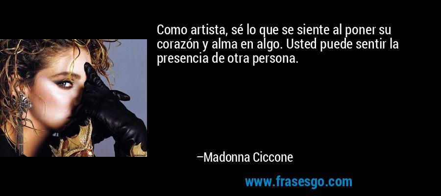 Como artista, sé lo que se siente al poner su corazón y alma en algo. Usted puede sentir la presencia de otra persona. – Madonna Ciccone