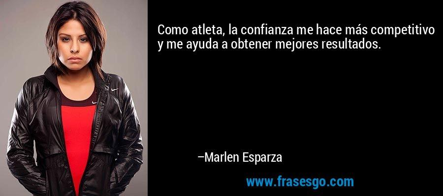 Como atleta, la confianza me hace más competitivo y me ayuda a obtener mejores resultados. – Marlen Esparza