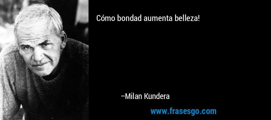 Cómo bondad aumenta belleza! – Milan Kundera