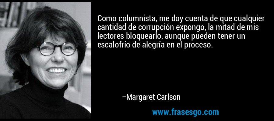 Como columnista, me doy cuenta de que cualquier cantidad de corrupción expongo, la mitad de mis lectores bloquearlo, aunque pueden tener un escalofrío de alegría en el proceso. – Margaret Carlson