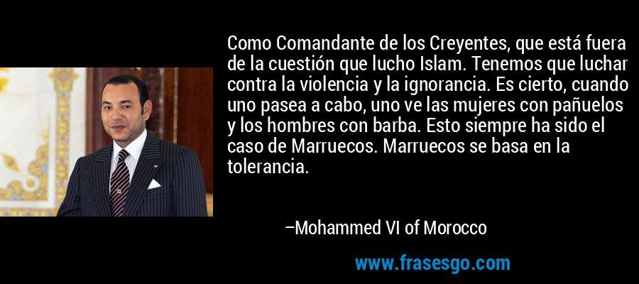 Como Comandante de los Creyentes, que está fuera de la cuestión que lucho Islam. Tenemos que luchar contra la violencia y la ignorancia. Es cierto, cuando uno pasea a cabo, uno ve las mujeres con pañuelos y los hombres con barba. Esto siempre ha sido el caso de Marruecos. Marruecos se basa en la tolerancia. – Mohammed VI of Morocco