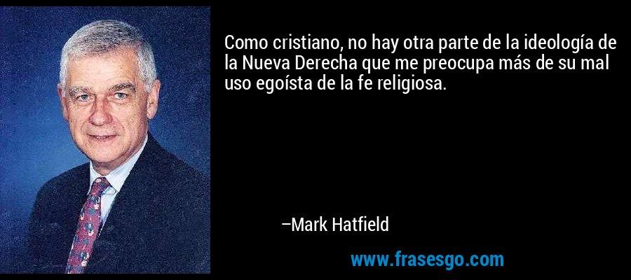 Como cristiano, no hay otra parte de la ideología de la Nueva Derecha que me preocupa más de su mal uso egoísta de la fe religiosa. – Mark Hatfield