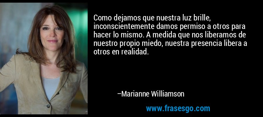 Como dejamos que nuestra luz brille, inconscientemente damos permiso a otros para hacer lo mismo. A medida que nos liberamos de nuestro propio miedo, nuestra presencia libera a otros en realidad. – Marianne Williamson