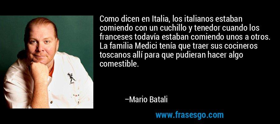 Como dicen en Italia, los italianos estaban comiendo con un cuchillo y tenedor cuando los franceses todavía estaban comiendo unos a otros. La familia Medici tenía que traer sus cocineros toscanos allí para que pudieran hacer algo comestible. – Mario Batali