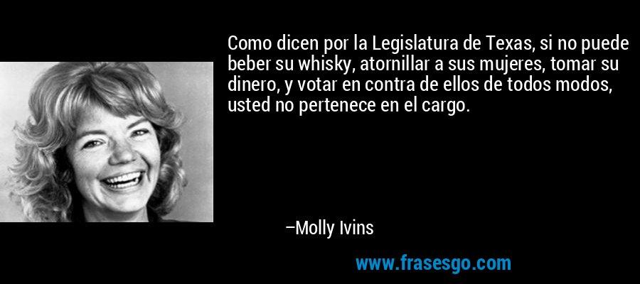 Como dicen por la Legislatura de Texas, si no puede beber su whisky, atornillar a sus mujeres, tomar su dinero, y votar en contra de ellos de todos modos, usted no pertenece en el cargo. – Molly Ivins