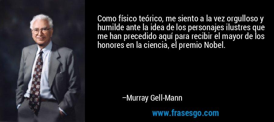 Como físico teórico, me siento a la vez orgulloso y humilde ante la idea de los personajes ilustres que me han precedido aquí para recibir el mayor de los honores en la ciencia, el premio Nobel. – Murray Gell-Mann