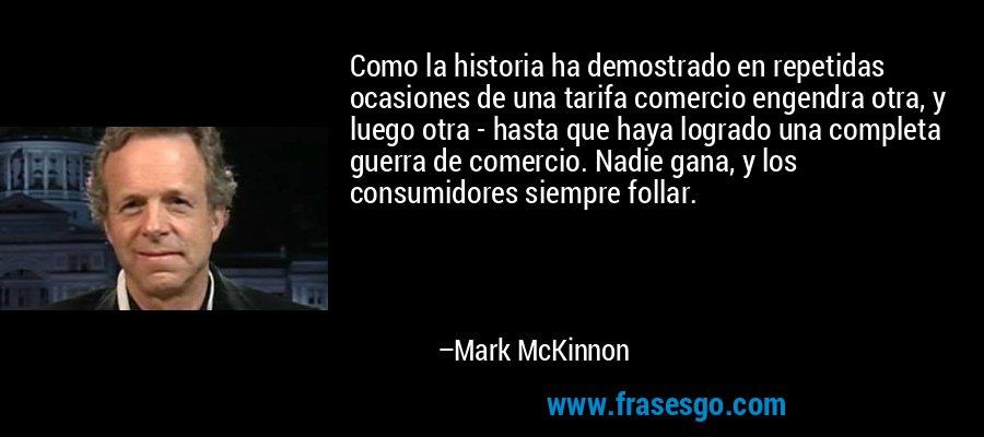 Como la historia ha demostrado en repetidas ocasiones de una tarifa comercio engendra otra, y luego otra - hasta que haya logrado una completa guerra de comercio. Nadie gana, y los consumidores siempre follar. – Mark McKinnon