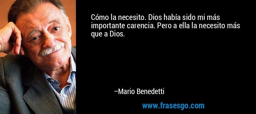 Cómo la necesito. Dios había sido mi más importante carencia. Pero a ella la necesito más que a Dios. – Mario Benedetti