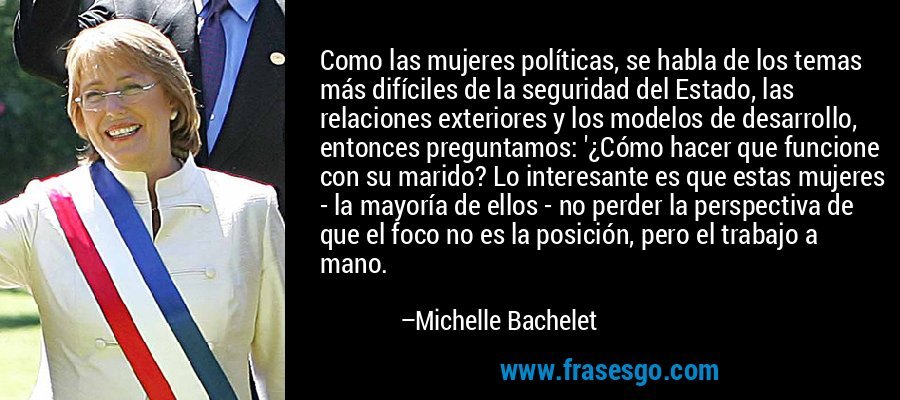 Como las mujeres políticas, se habla de los temas más difíciles de la seguridad del Estado, las relaciones exteriores y los modelos de desarrollo, entonces preguntamos: '¿Cómo hacer que funcione con su marido? Lo interesante es que estas mujeres - la mayoría de ellos - no perder la perspectiva de que el foco no es la posición, pero el trabajo a mano. – Michelle Bachelet