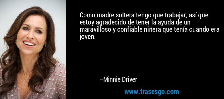 Como madre soltera tengo que trabajar, así que estoy agradecido de tener la ayuda de un maravilloso y confiable niñera que tenía cuando era joven. – Minnie Driver