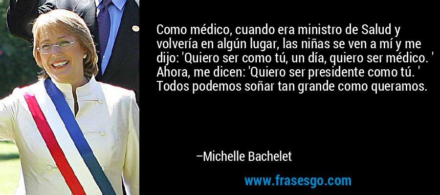 Como médico, cuando era ministro de Salud y volvería en algún lugar, las niñas se ven a mí y me dijo: 'Quiero ser como tú, un día, quiero ser médico. ' Ahora, me dicen: 'Quiero ser presidente como tú. ' Todos podemos soñar tan grande como queramos. – Michelle Bachelet